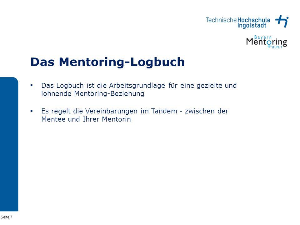 Seite 7 Das Mentoring-Logbuch Das Logbuch ist die Arbeitsgrundlage für eine gezielte und lohnende Mentoring-Beziehung Es regelt die Vereinbarungen im Tandem - zwischen der Mentee und Ihrer Mentorin