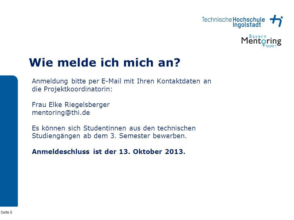 Seite 8 Wie melde ich mich an? Anmeldung bitte per E-Mail mit Ihren Kontaktdaten an die Projektkoordinatorin: Frau Elke Riegelsberger mentoring@thi.de