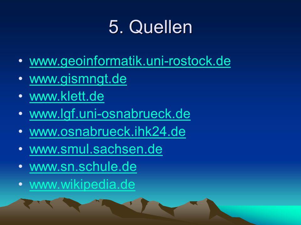 5. Quellen www.geoinformatik.uni-rostock.de www.gismngt.de www.klett.de www.lgf.uni-osnabrueck.de www.osnabrueck.ihk24.de www.smul.sachsen.de www.sn.s
