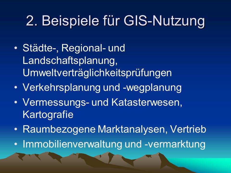 2. Beispiele für GIS-Nutzung Städte-, Regional- und Landschaftsplanung, Umweltverträglichkeitsprüfungen Verkehrsplanung und -wegplanung Vermessungs- u