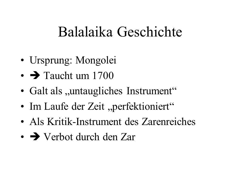 Balalaika Geschichte Ursprung: Mongolei Taucht um 1700 Galt als untaugliches Instrument Im Laufe der Zeit perfektioniert Als Kritik-Instrument des Zarenreiches Verbot durch den Zar