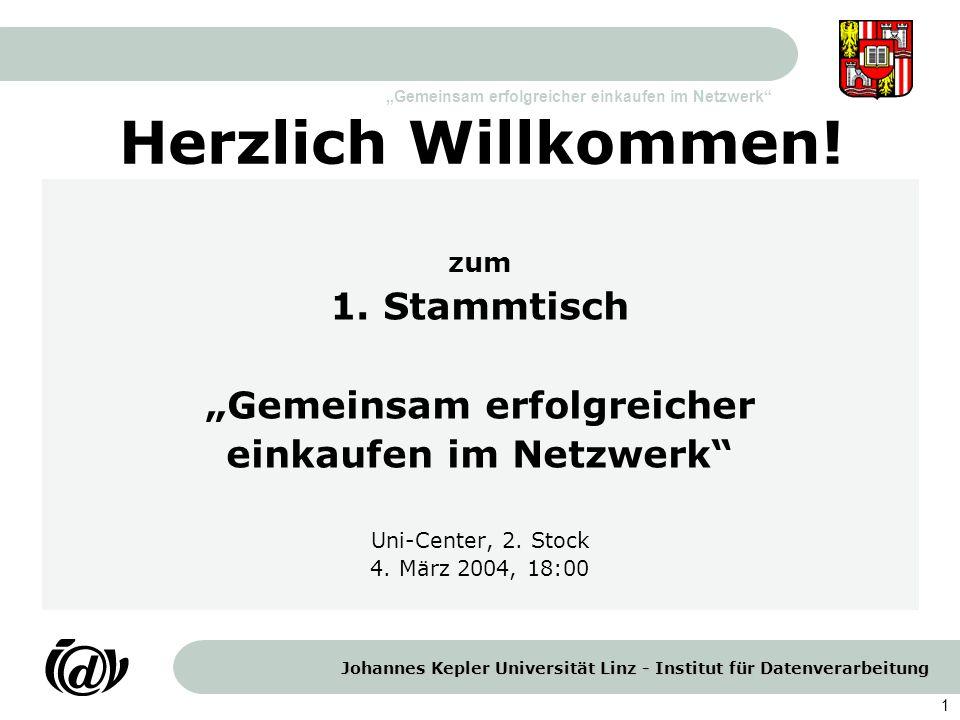 Johannes Kepler Universität Linz - Institut für Datenverarbeitung Gemeinsam erfolgreicher einkaufen im Netzwerk 1 Herzlich Willkommen! zum 1. Stammtis