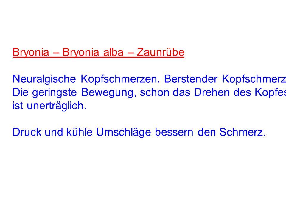 Bryonia – Bryonia alba – Zaunrübe Neuralgische Kopfschmerzen. Berstender Kopfschmerz. Die geringste Bewegung, schon das Drehen des Kopfes, ist unerträ