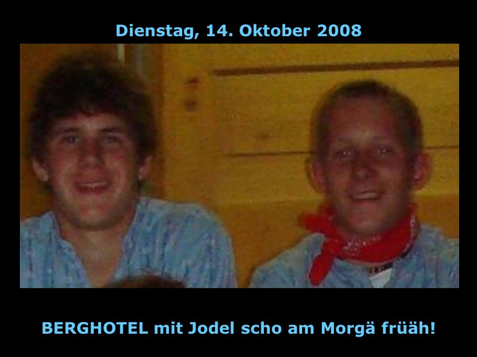 Dienstag, 14. Oktober 2008 BERGHOTEL mit Jodel scho am Morgä früäh!