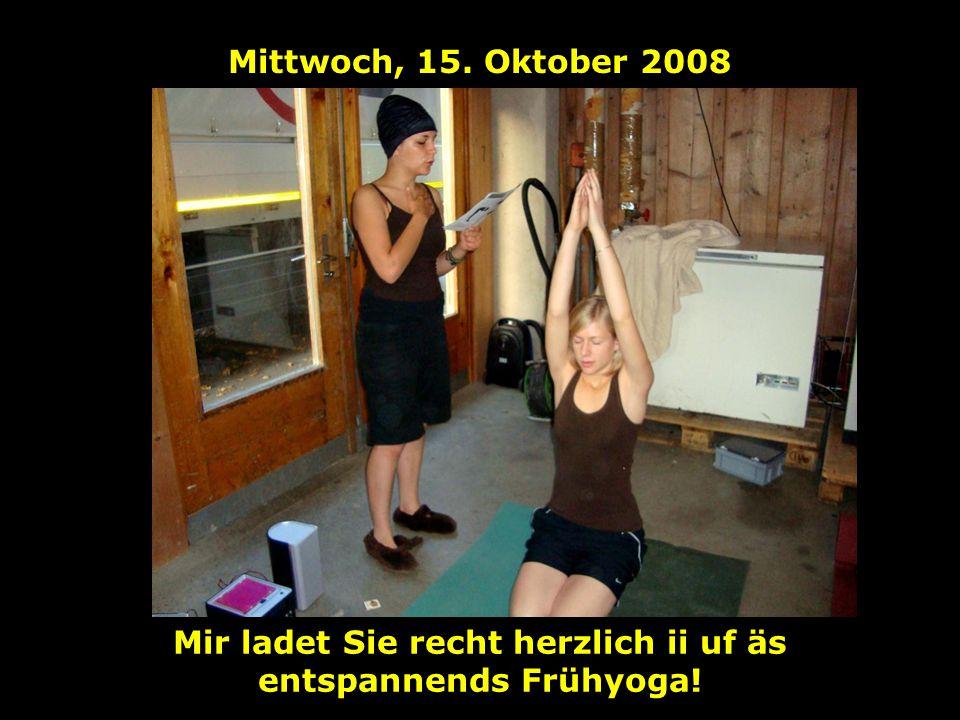 Mittwoch, 15. Oktober 2008 Mir ladet Sie recht herzlich ii uf äs entspannends Frühyoga!