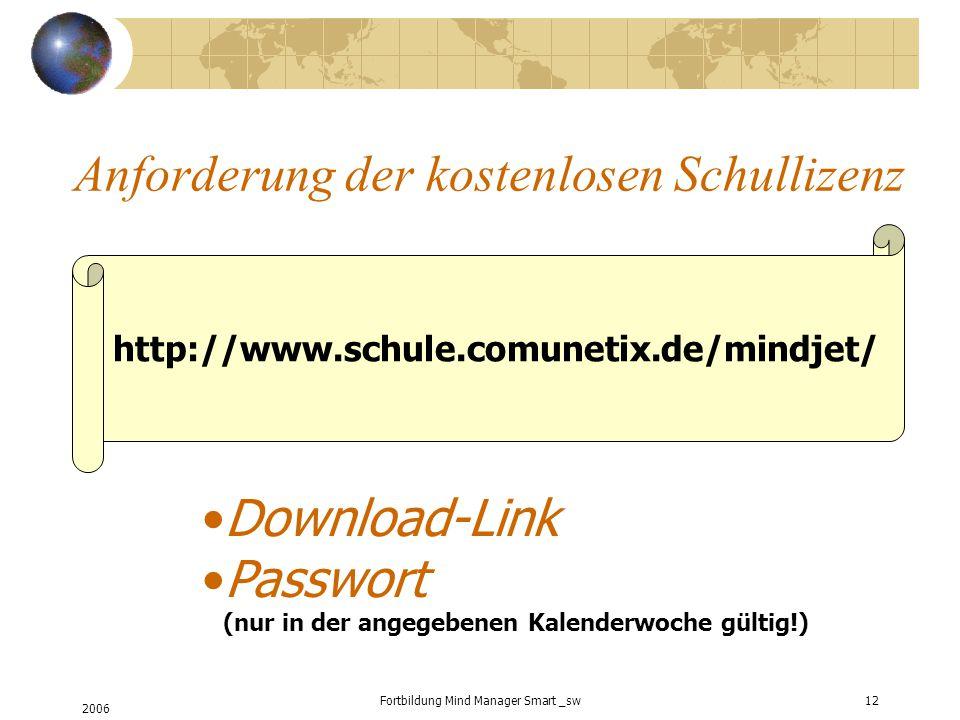2006 Fortbildung Mind Manager Smart _sw12 Anforderung der kostenlosen Schullizenz http://www.schule.comunetix.de/mindjet/ Download-Link Passwort (nur in der angegebenen Kalenderwoche gültig!)