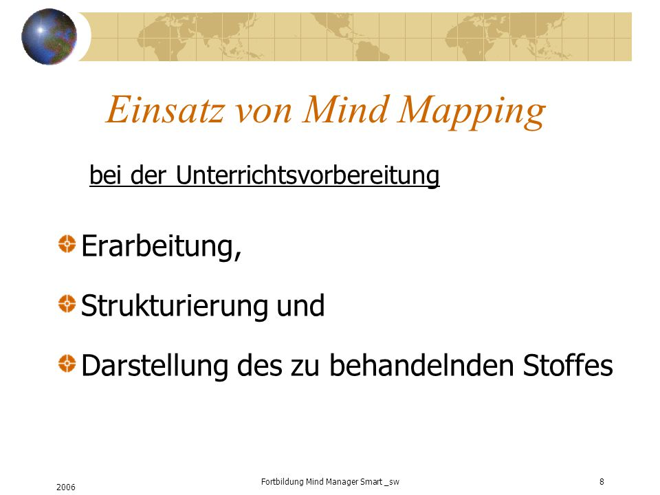 2006 Fortbildung Mind Manager Smart _sw8 Einsatz von Mind Mapping bei der Unterrichtsvorbereitung Erarbeitung, Strukturierung und Darstellung des zu behandelnden Stoffes