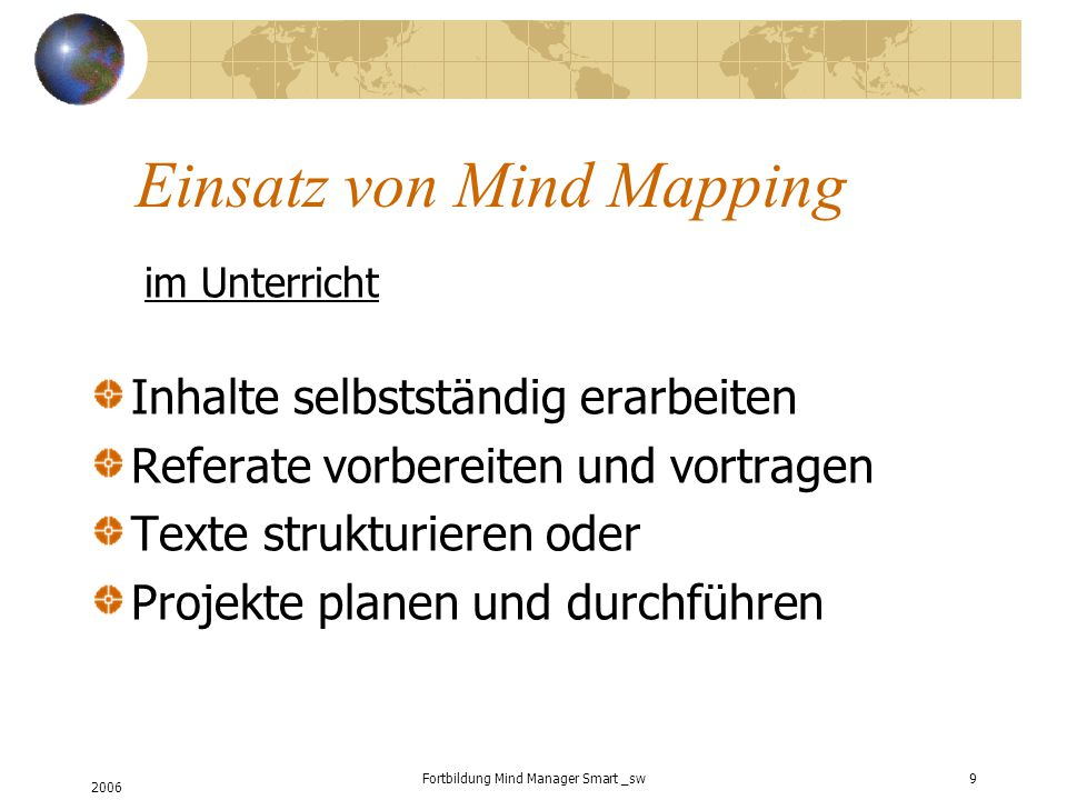 2006 Fortbildung Mind Manager Smart _sw9 Einsatz von Mind Mapping im Unterricht Inhalte selbstständig erarbeiten Referate vorbereiten und vortragen Texte strukturieren oder Projekte planen und durchführen