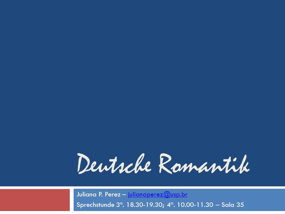Deutsche Romantik Juliana P. Perez – julianaperez@usp.brjulianaperez@usp.br Sprechstunde 3ª. 18.30-19.30; 4ª. 10.00-11.30 – Sala 35