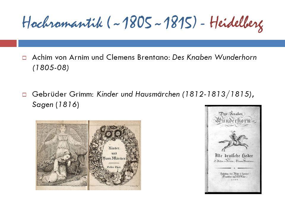 Hochromantik (~1805~1815) - Heidelberg Achim von Arnim und Clemens Brentano: Des Knaben Wunderhorn (1805-08) Gebrüder Grimm: Kinder und Hausmärchen (1