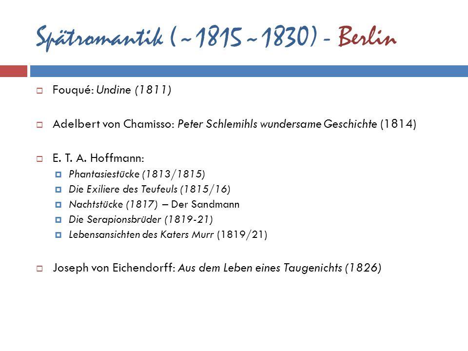 Spätromantik (~1815~1830) - Berlin Fouqué: Undine (1811) Adelbert von Chamisso: Peter Schlemihls wundersame Geschichte (1814) E. T. A. Hoffmann: Phant