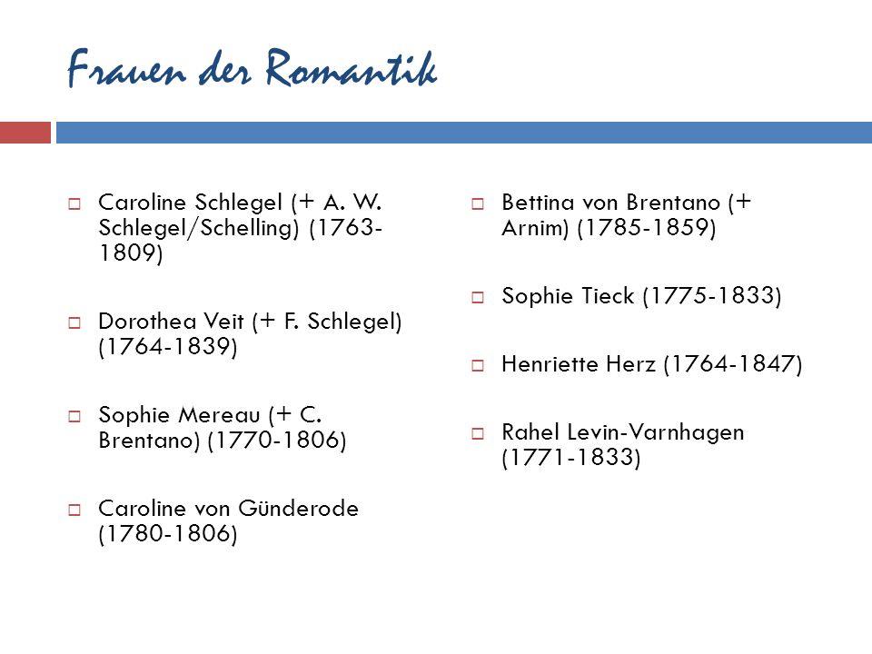 Frauen der Romantik Caroline Schlegel (+ A. W. Schlegel/Schelling) (1763- 1809) Dorothea Veit (+ F. Schlegel) (1764-1839) Sophie Mereau (+ C. Brentano