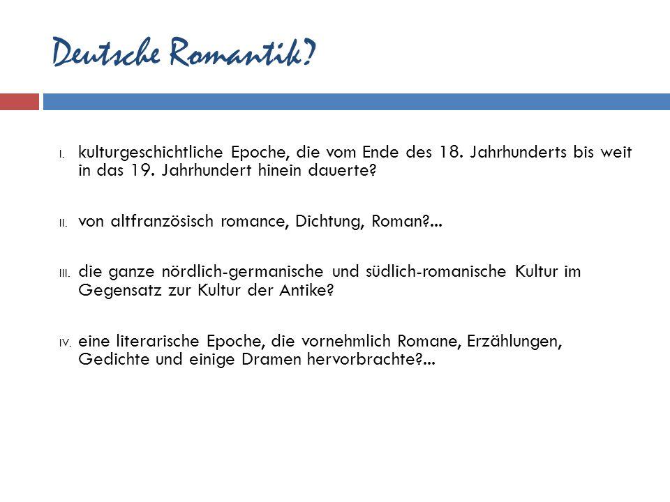 Deutsche Romantik? I. kulturgeschichtliche Epoche, die vom Ende des 18. Jahrhunderts bis weit in das 19. Jahrhundert hinein dauerte? II. von altfranzö