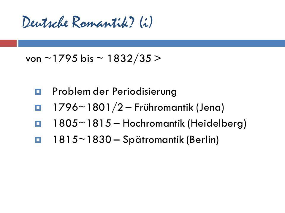 Deutsche Romantik? (i) von ~1795 bis ~ 1832/35 > Problem der Periodisierung 1796~1801/2 – Frühromantik (Jena) 1805~1815 – Hochromantik (Heidelberg) 18