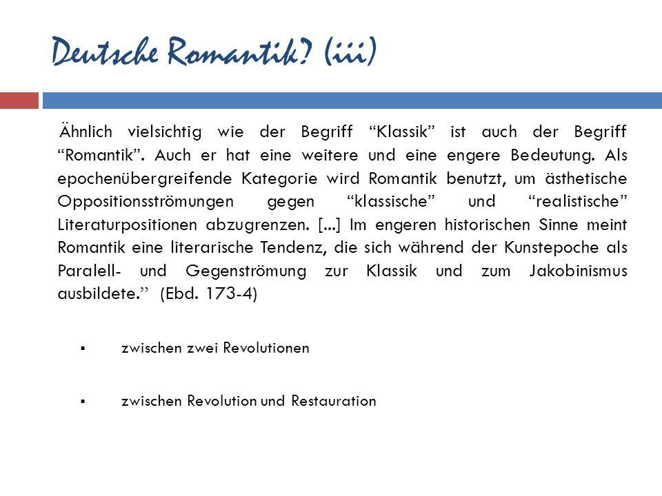 Deutsche Romantik? (iii) Ähnlich vielsichtig wie der Begriff Klassik ist auch der Begriff Romantik. Auch er hat eine weitere und eine engere Bedeutung
