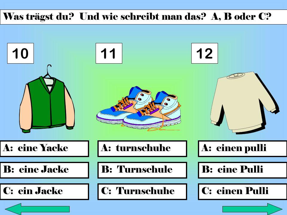 B: TurnschuleB: eine Jacke C: ein Jacke A: turnschuheA: einen pulliA: eine Yacke C: Turnschuhe B: eine Pulli C: einen Pulli 101112 Was trägst du.