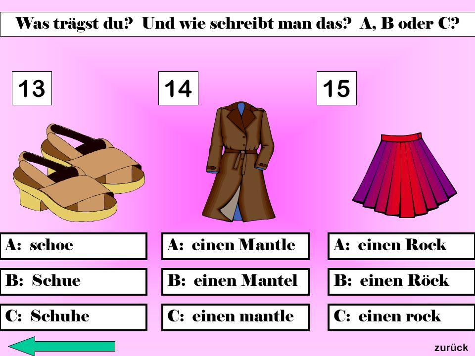 B: einen MantelB: Schue C: Schuhe A: einen MantleA: einen RockA: schoe C: einen mantle B: einen Röck C: einen rock 131415 zurück