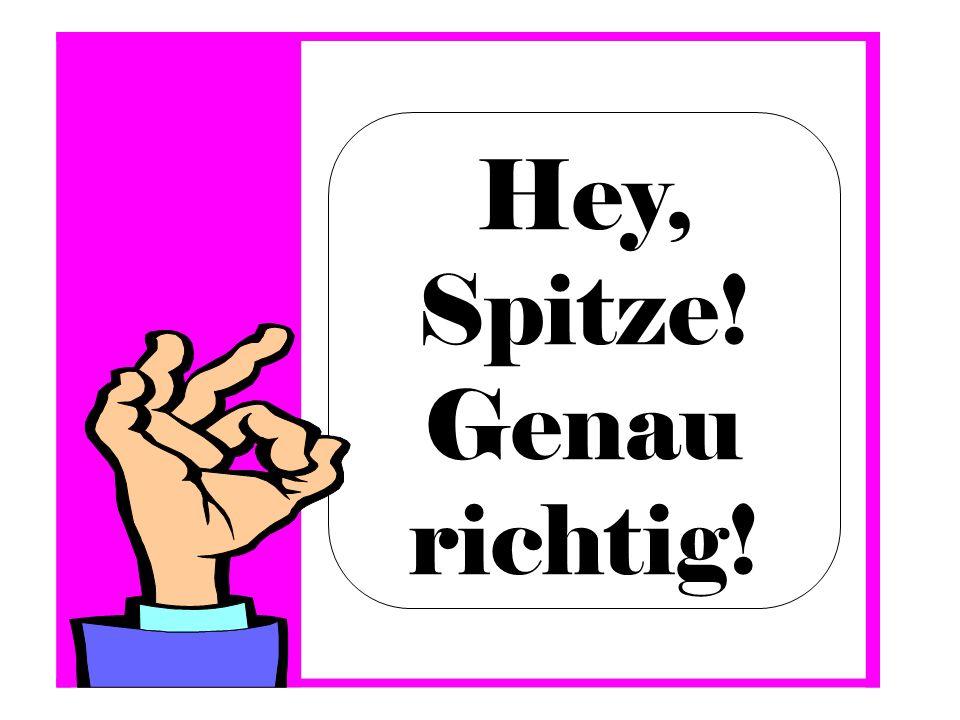 Hey, Spitze! Genau richtig!