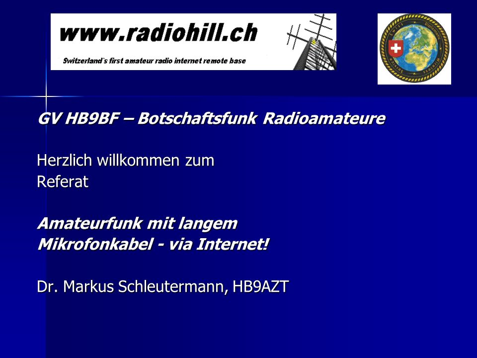 GV HB9BF – Botschaftsfunk Radioamateure Herzlich willkommen zum Referat Amateurfunk mit langem Mikrofonkabel - via Internet! Dr. Markus Schleutermann,
