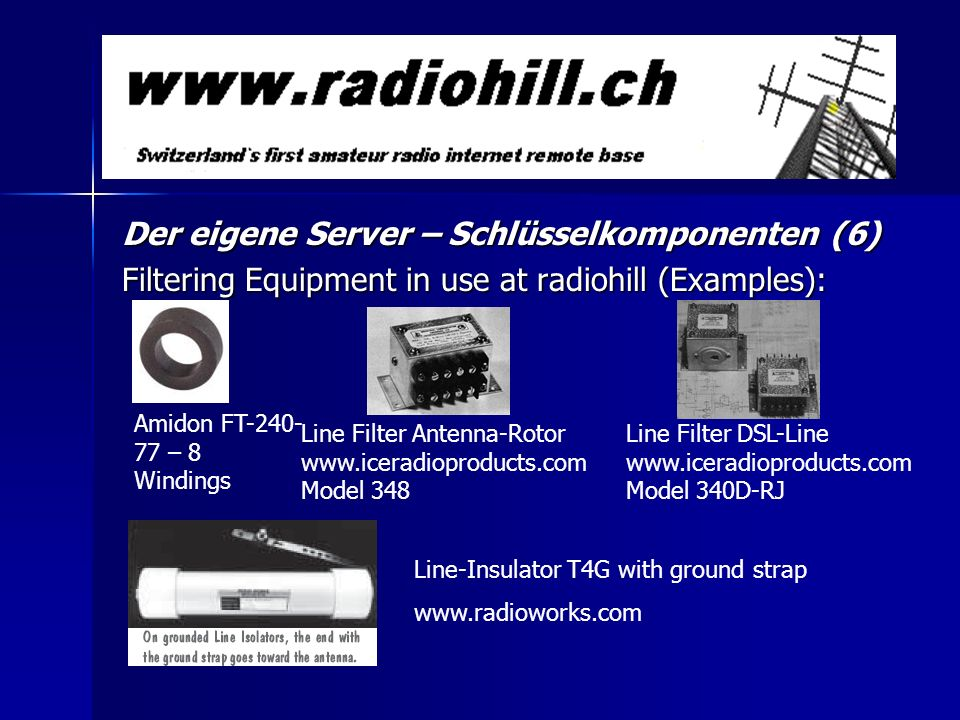 Der eigene Server – Schlüsselkomponenten (6) Filtering Equipment in use at radiohill (Examples): Amidon FT-240- 77 – 8 Windings Line Filter Antenna-Rotor www.iceradioproducts.com Model 348 Line Filter DSL-Line www.iceradioproducts.com Model 340D-RJ Line-Insulator T4G with ground strap www.radioworks.com