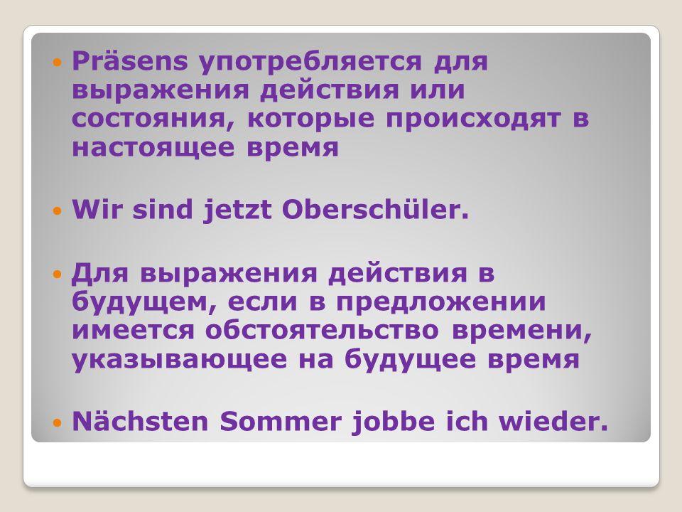 Präsens употребляется для выражения действия или состояния, которые происходят в настоящее время Wir sind jetzt Oberschüler. Для выражения действия в