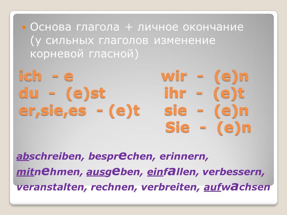 ich - e wir - (e)n du - (e)st ihr - (e)t er,sie,es - (e)t sie - (e)n Sie - (e)n Основа глагола + личное окончание (у сильных глаголов изменение корнев