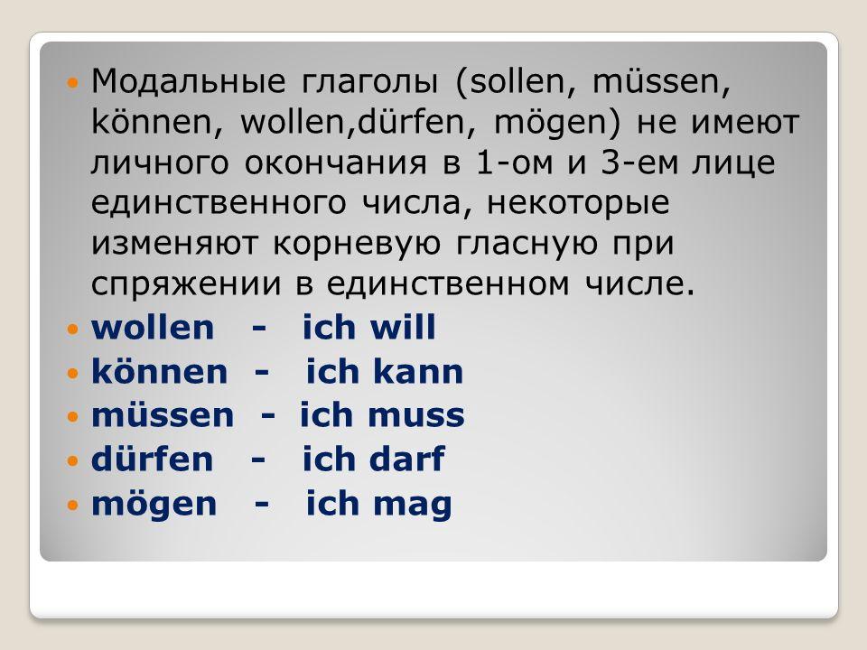 Модальные глаголы (sollen, müssen, können, wollen,dürfen, mögen) не имеют личного окончания в 1-ом и 3-ем лице единственного числа, некоторые изменяют