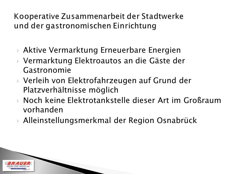 Aktive Vermarktung Erneuerbare Energien Vermarktung Elektroautos an die Gäste der Gastronomie Verleih von Elektrofahrzeugen auf Grund der Platzverhältnisse möglich Noch keine Elektrotankstelle dieser Art im Großraum vorhanden Alleinstellungsmerkmal der Region Osnabrück