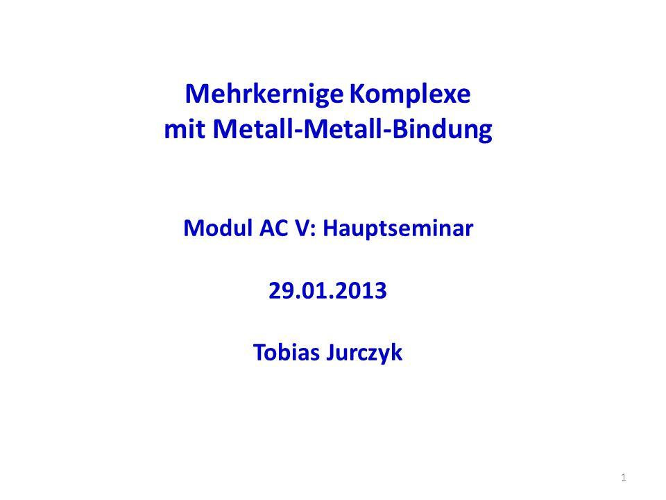 Mehrkernige Komplexe mit Metall-Metall-Bindung 1 Modul AC V: Hauptseminar 29.01.2013 Tobias Jurczyk