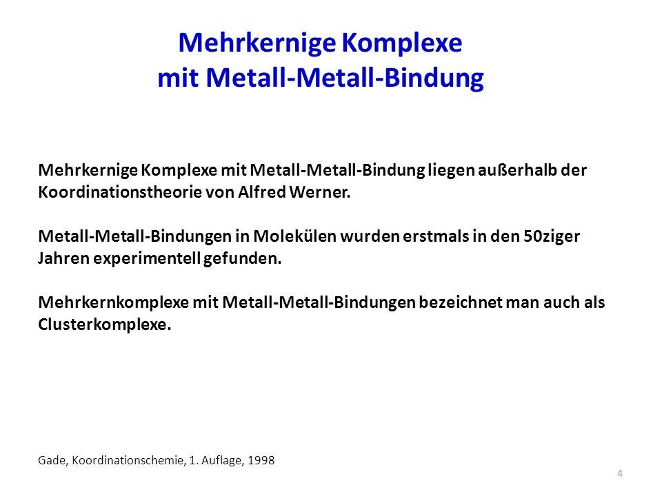 Mehrkernige Komplexe mit Metall-Metall-Bindung 4 Mehrkernige Komplexe mit Metall-Metall-Bindung liegen außerhalb der Koordinationstheorie von Alfred Werner.