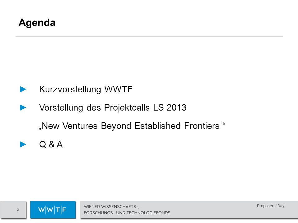 Proposers Day 3 Kurzvorstellung WWTF Vorstellung des Projektcalls LS 2013 New Ventures Beyond Established Frontiers Q & A Agenda