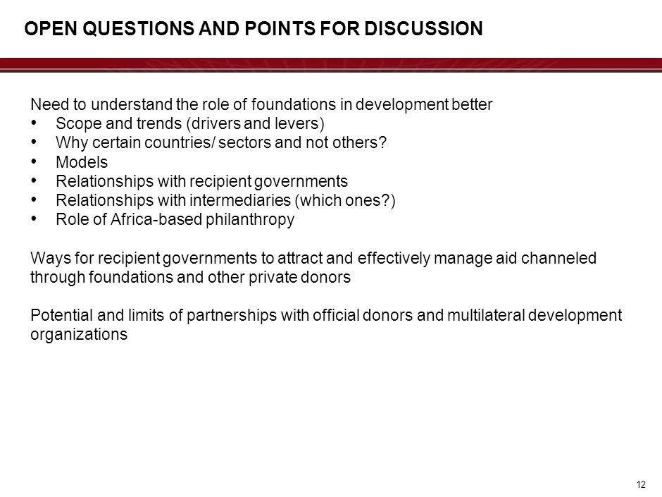 OPEN QUESTIONS AND POINTS FOR DISCUSSION Need to understand the role of foundations in development better Scope and trends (drivers and levers) Why ce