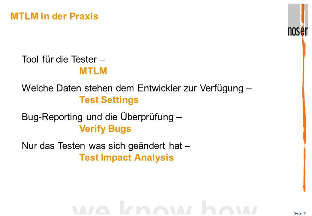 Seite 16 we know how Tool für die Tester – MTLM Welche Daten stehen dem Entwickler zur Verfügung – Test Settings Bug-Reporting und die Überprüfung – Verify Bugs Nur das Testen was sich geändert hat – Test Impact Analysis MTLM in der Praxis