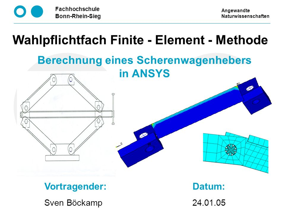 Fachhochschule Bonn-Rhein-Sieg Berechnung eines Scherenwagenhebers in ANSYS Wahlpflichtfach Finite - Element - Methode Vortragender: Sven Böckamp Datu