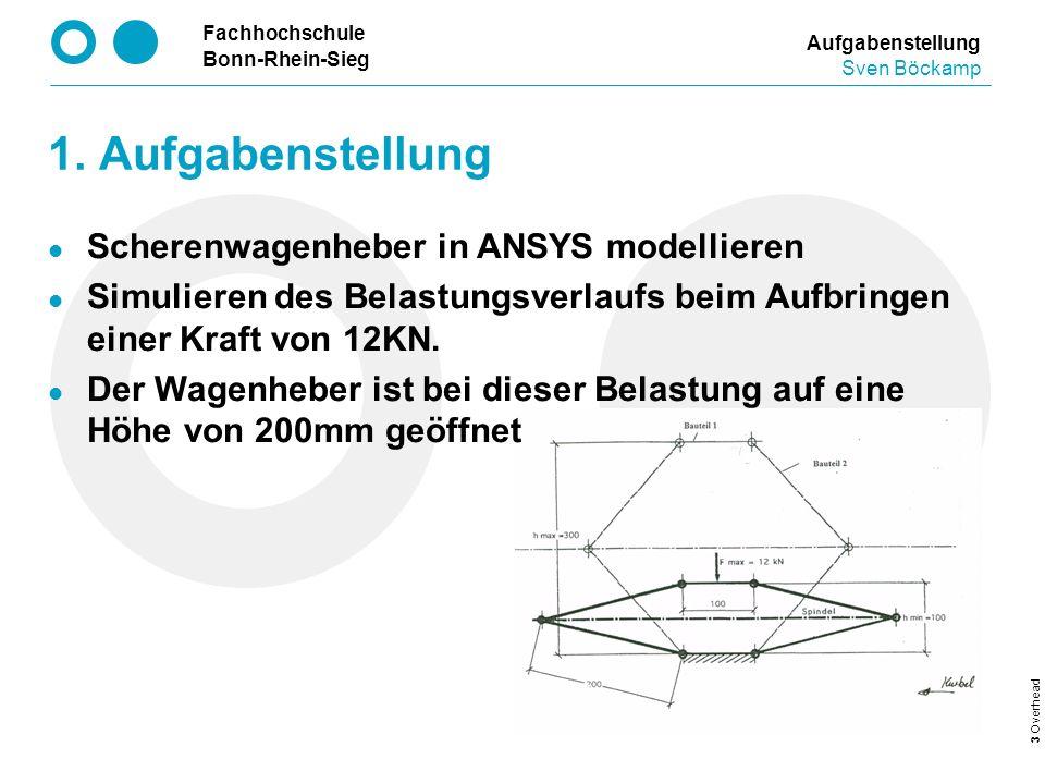 Fachhochschule Bonn-Rhein-Sieg 3 Overhead 1. Aufgabenstellung Aufgabenstellung Sven Böckamp Scherenwagenheber in ANSYS modellieren Simulieren des Bela