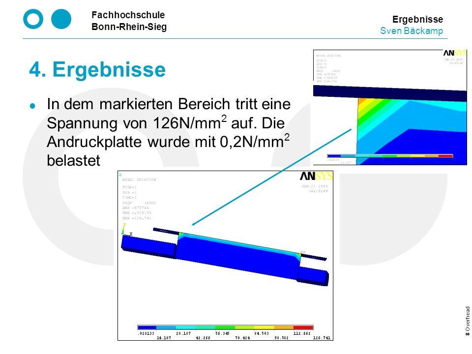 Fachhochschule Bonn-Rhein-Sieg 8 Overhead Ergebnisse Sven Bäckamp 4. Ergebnisse In dem markierten Bereich tritt eine Spannung von 126N/mm 2 auf. Die A