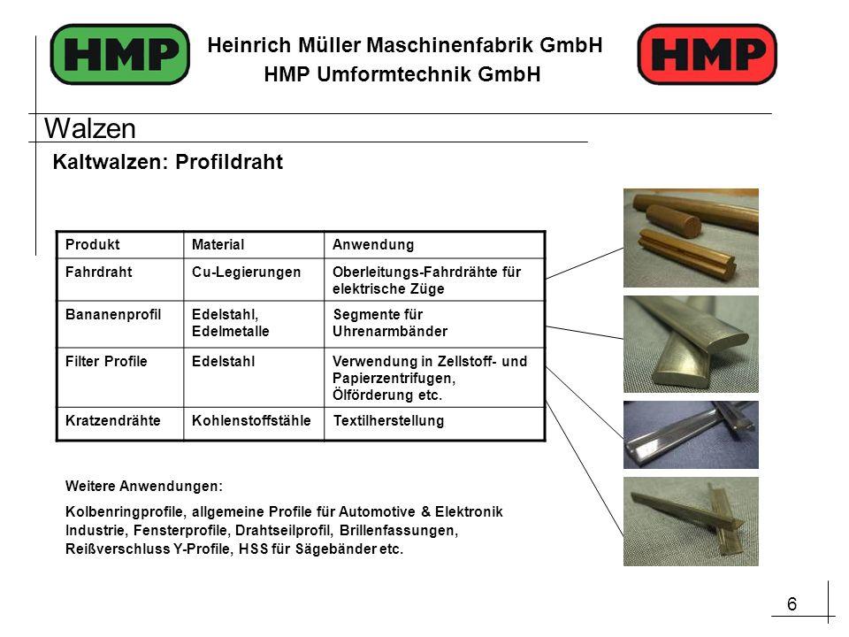 6 Heinrich Müller Maschinenfabrik GmbH HMP Umformtechnik GmbH Kaltwalzen: Profildraht ProduktMaterialAnwendung FahrdrahtCu-LegierungenOberleitungs-Fah