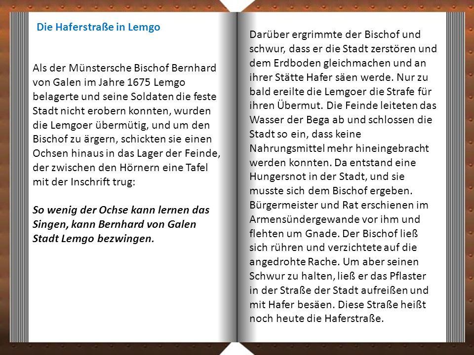 Als der Münstersche Bischof Bernhard von Galen im Jahre 1675 Lemgo belagerte und seine Soldaten die feste Stadt nicht erobern konnten, wurden die Lemgoer übermütig, und um den Bischof zu ärgern, schickten sie einen Ochsen hinaus in das Lager der Feinde, der zwischen den Hörnern eine Tafel mit der Inschrift trug: So wenig der Ochse kann lernen das Singen, kann Bernhard von Galen Stadt Lemgo bezwingen.