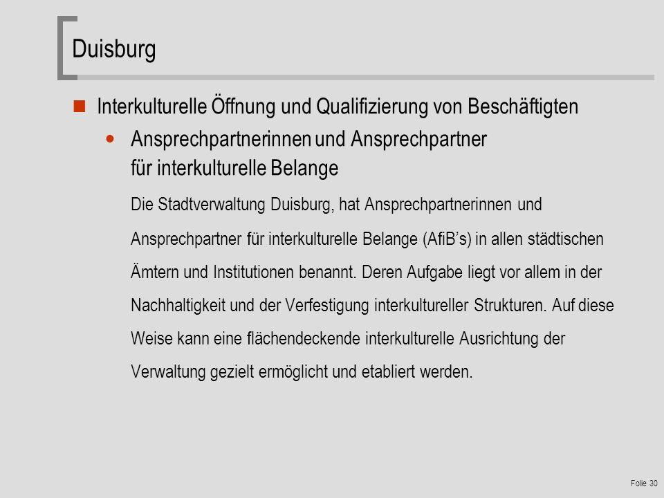 Folie 30 Duisburg Interkulturelle Öffnung und Qualifizierung von Beschäftigten Ansprechpartnerinnen und Ansprechpartner für interkulturelle Belange Die Stadtverwaltung Duisburg, hat Ansprechpartnerinnen und Ansprechpartner für interkulturelle Belange (AfiBs) in allen städtischen Ämtern und Institutionen benannt.