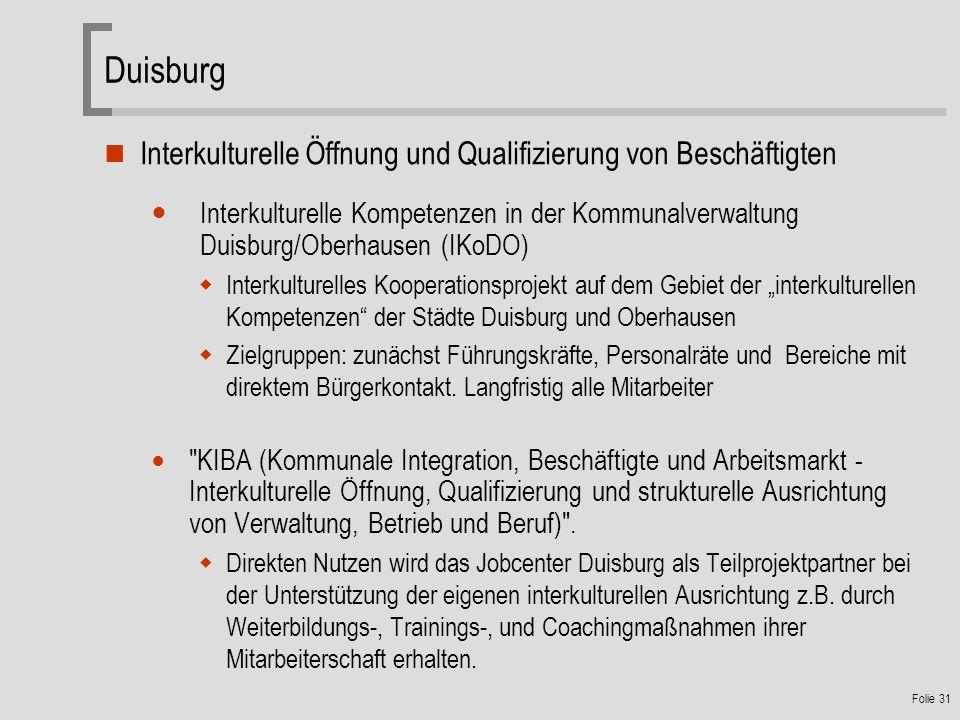 Folie 31 Duisburg Interkulturelle Öffnung und Qualifizierung von Beschäftigten Interkulturelle Kompetenzen in der Kommunalverwaltung Duisburg/Oberhausen (IKoDO) Interkulturelles Kooperationsprojekt auf dem Gebiet der interkulturellen Kompetenzen der Städte Duisburg und Oberhausen Zielgruppen: zunächst Führungskräfte, Personalräte und Bereiche mit direktem Bürgerkontakt.