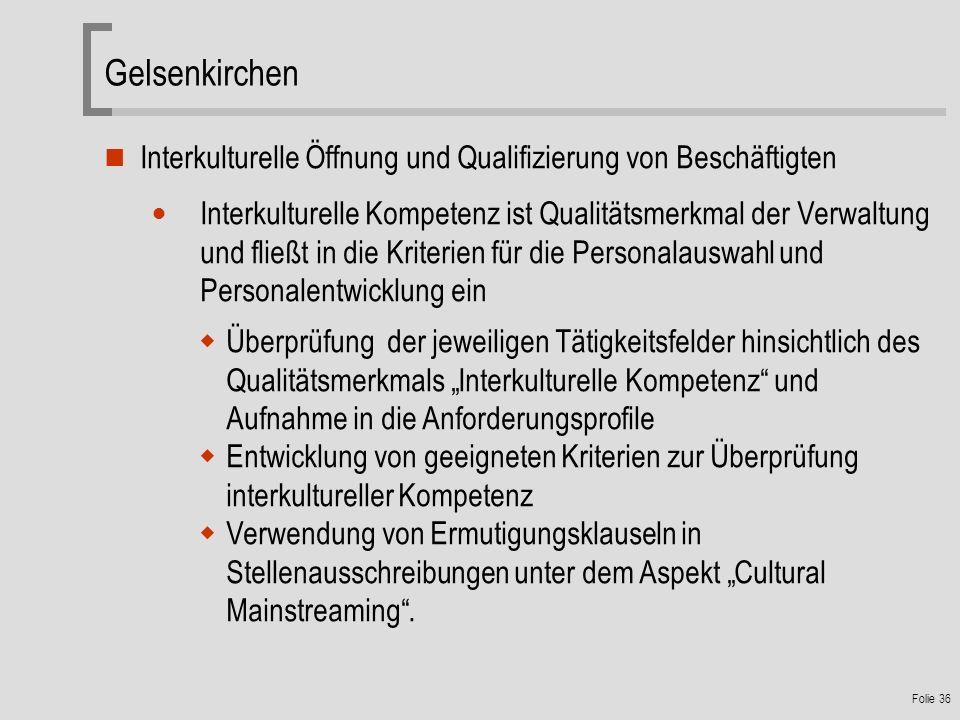 Folie 36 Gelsenkirchen Interkulturelle Öffnung und Qualifizierung von Beschäftigten Interkulturelle Kompetenz ist Qualitätsmerkmal der Verwaltung und fließt in die Kriterien für die Personalauswahl und Personalentwicklung ein Überprüfung der jeweiligen Tätigkeitsfelder hinsichtlich des Qualitätsmerkmals Interkulturelle Kompetenz und Aufnahme in die Anforderungsprofile Entwicklung von geeigneten Kriterien zur Überprüfung interkultureller Kompetenz Verwendung von Ermutigungsklauseln in Stellenausschreibungen unter dem Aspekt Cultural Mainstreaming.
