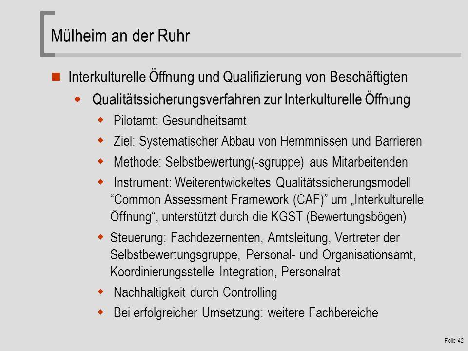 Folie 42 Mülheim an der Ruhr Interkulturelle Öffnung und Qualifizierung von Beschäftigten Qualitätssicherungsverfahren zur Interkulturelle Öffnung Pilotamt: Gesundheitsamt Ziel: Systematischer Abbau von Hemmnissen und Barrieren Methode: Selbstbewertung(-sgruppe) aus Mitarbeitenden Instrument: Weiterentwickeltes Qualitätssicherungsmodell Common Assessment Framework (CAF) um Interkulturelle Öffnung, unterstützt durch die KGST (Bewertungsbögen) Steuerung: Fachdezernenten, Amtsleitung, Vertreter der Selbstbewertungsgruppe, Personal- und Organisationsamt, Koordinierungsstelle Integration, Personalrat Nachhaltigkeit durch Controlling Bei erfolgreicher Umsetzung: weitere Fachbereiche