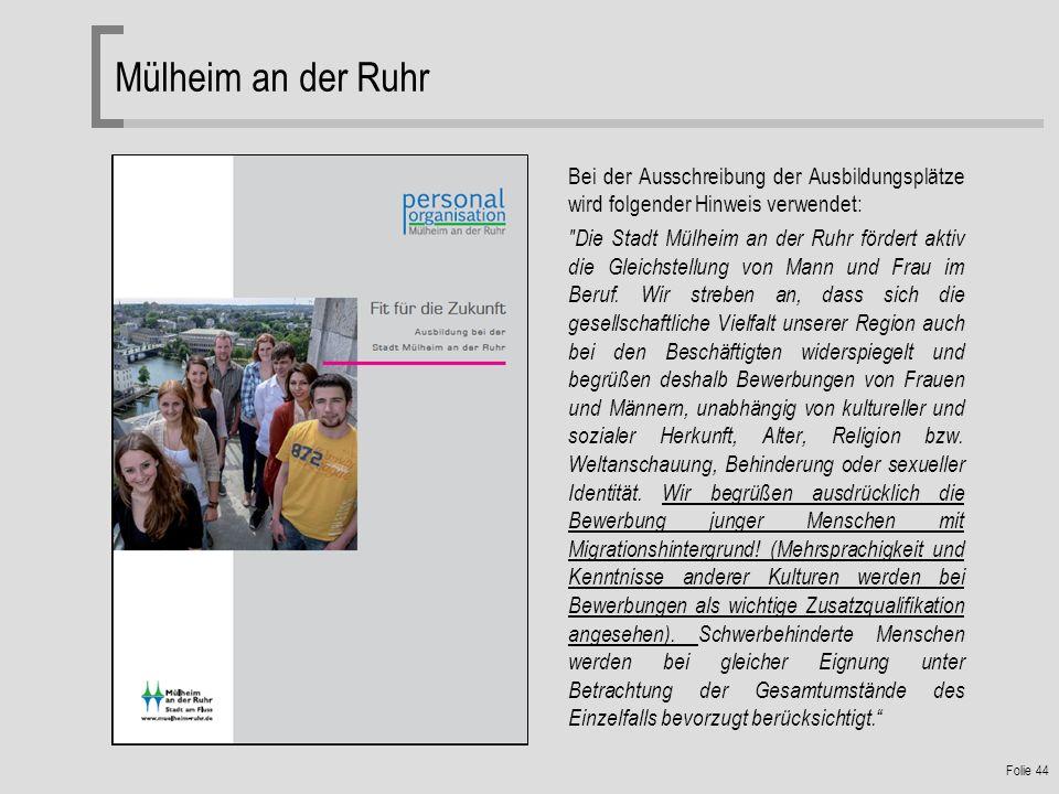 Folie 44 Mülheim an der Ruhr Bei der Ausschreibung der Ausbildungsplätze wird folgender Hinweis verwendet: Die Stadt Mülheim an der Ruhr fördert aktiv die Gleichstellung von Mann und Frau im Beruf.