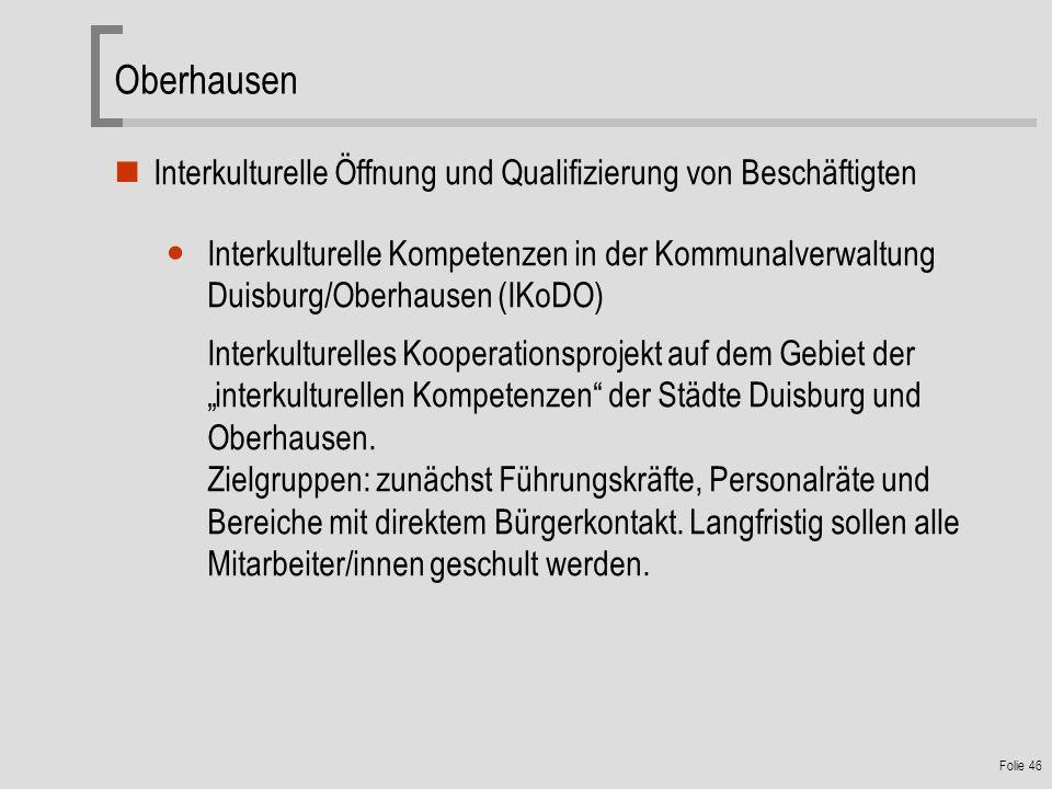 Folie 46 Oberhausen Interkulturelle Öffnung und Qualifizierung von Beschäftigten Interkulturelle Kompetenzen in der Kommunalverwaltung Duisburg/Oberhausen (IKoDO) Interkulturelles Kooperationsprojekt auf dem Gebiet der interkulturellen Kompetenzen der Städte Duisburg und Oberhausen.
