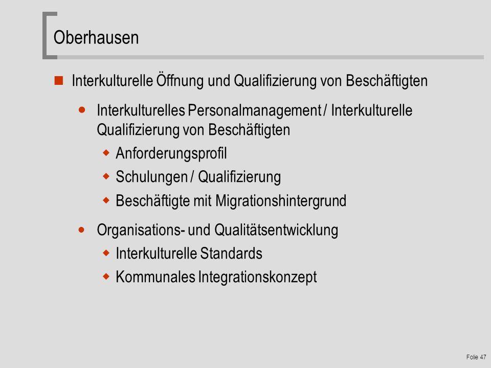 Folie 47 Oberhausen Interkulturelle Öffnung und Qualifizierung von Beschäftigten Interkulturelles Personalmanagement / Interkulturelle Qualifizierung von Beschäftigten Anforderungsprofil Schulungen / Qualifizierung Beschäftigte mit Migrationshintergrund Organisations- und Qualitätsentwicklung Interkulturelle Standards Kommunales Integrationskonzept