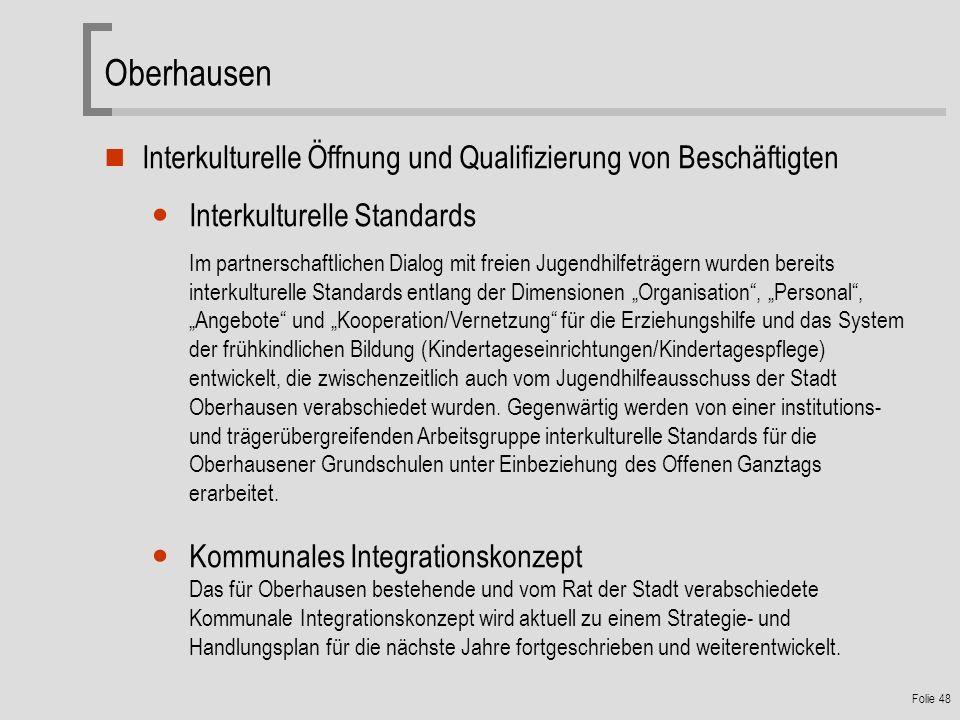 Folie 48 Oberhausen Interkulturelle Öffnung und Qualifizierung von Beschäftigten Interkulturelle Standards Im partnerschaftlichen Dialog mit freien Jugendhilfeträgern wurden bereits interkulturelle Standards entlang der Dimensionen Organisation, Personal, Angebote und Kooperation/Vernetzung für die Erziehungshilfe und das System der frühkindlichen Bildung (Kindertageseinrichtungen/Kindertagespflege) entwickelt, die zwischenzeitlich auch vom Jugendhilfeausschuss der Stadt Oberhausen verabschiedet wurden.