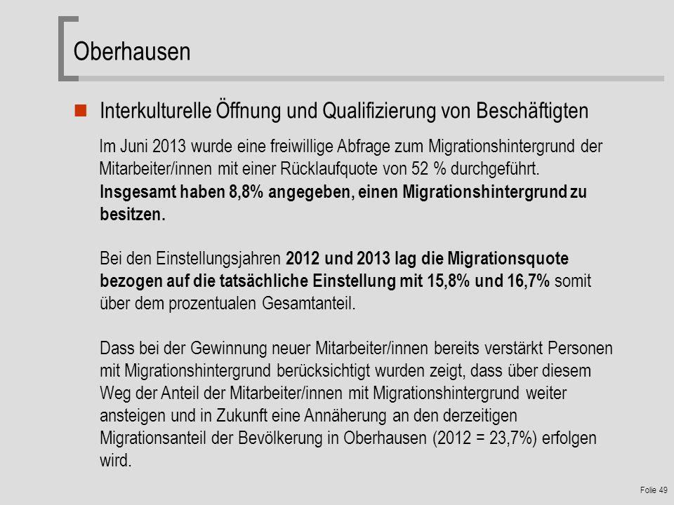 Folie 49 Oberhausen Interkulturelle Öffnung und Qualifizierung von Beschäftigten Im Juni 2013 wurde eine freiwillige Abfrage zum Migrationshintergrund der Mitarbeiter/innen mit einer Rücklaufquote von 52 % durchgeführt.