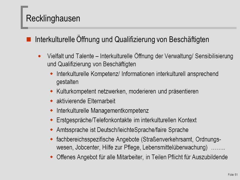Recklinghausen Interkulturelle Öffnung und Qualifizierung von Beschäftigten Vielfalt und Talente – Interkulturelle Öffnung der Verwaltung/ Sensibilisierung und Qualifizierung von Beschäftigten Interkulturelle Kompetenz/ Informationen interkulturell ansprechend gestalten Kulturkompetent netzwerken, moderieren und präsentieren aktivierende Elternarbeit Interkulturelle Managementkompetenz Erstgespräche/Telefonkontakte im interkulturellen Kontext Amtssprache ist Deutsch/leichteSprache/faire Sprache fachbereichsspezifische Angebote (Straßenverkehrsamt, Ordnungs- wesen, Jobcenter, Hilfe zur Pflege, Lebensmittelüberwachung) ……..