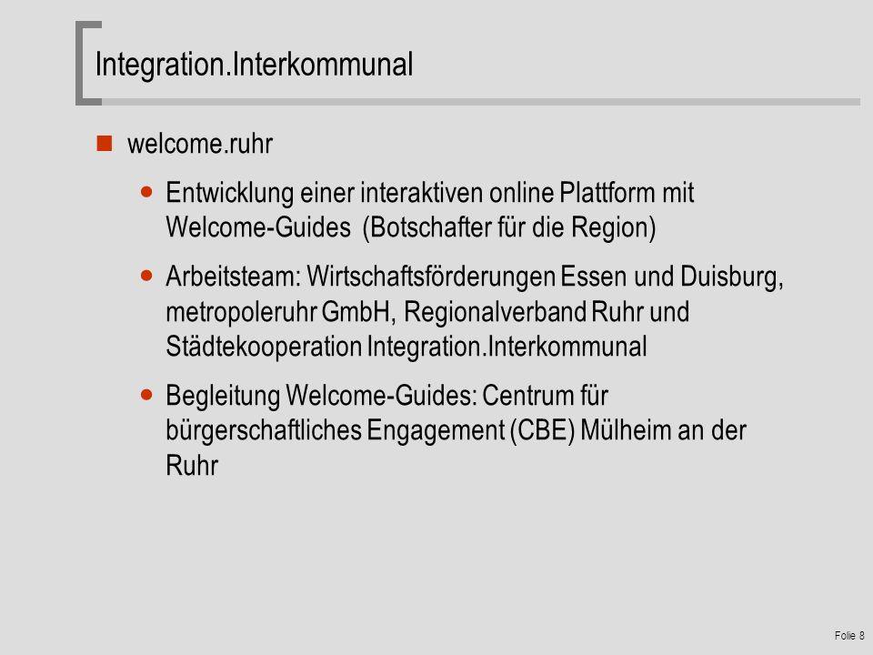 Folie 8 welcome.ruhr Entwicklung einer interaktiven online Plattform mit Welcome-Guides (Botschafter für die Region) Arbeitsteam: Wirtschaftsförderungen Essen und Duisburg, metropoleruhr GmbH, Regionalverband Ruhr und Städtekooperation Integration.Interkommunal Begleitung Welcome-Guides: Centrum für bürgerschaftliches Engagement (CBE) Mülheim an der Ruhr Integration.Interkommunal