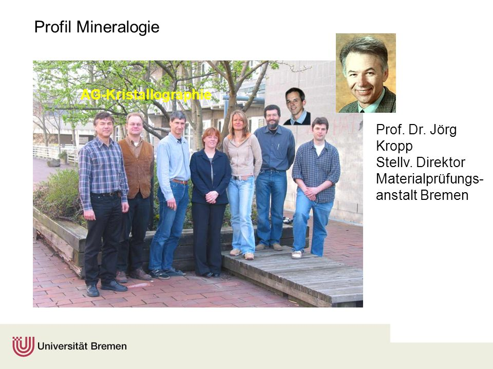 Profil Mineralogie AG-Kristallographie Prof. Dr. Jörg Kropp Stellv. Direktor Materialprüfungs- anstalt Bremen